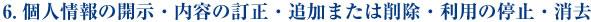 6.個人情報の開示・内容の訂正・追加または削除・利用の停止・消去